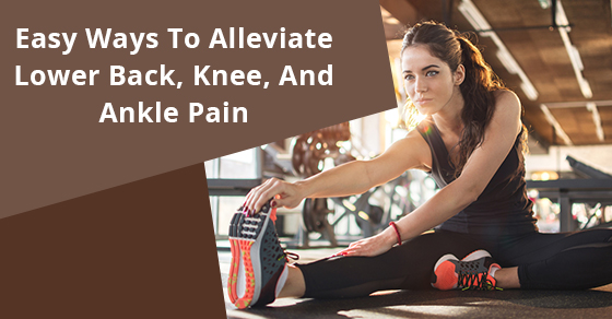 Easy Ways To Alleviate Lower Back, Knee, And Ankle Pain