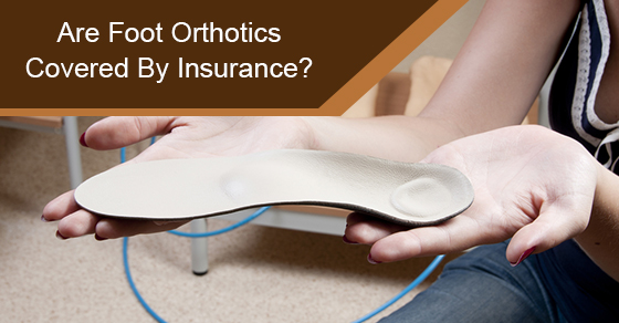 Are Foot Orthotics Covered By Insurance?